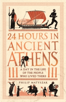 24 Hours in Ancient Athens : A Day in the Life of the People Who Lived There, Hardback Book