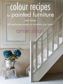 Colour Recipes for Painted Furniture and More : 40 Step-by-Step Projects to Transform Your Home, Paperback Book