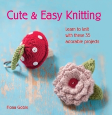 Cute and Easy Knitting : Learn to Knit with Over 35 Adorable Projects, Paperback Book