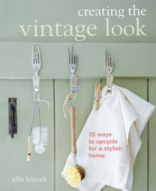 Creating the Vintage Look : 35 Ways to Upcycle for a Stylish Home, Paperback Book