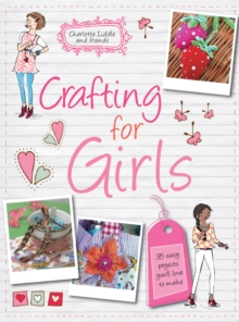Crafting for Girls : 35 Easy Projects You'll Love to Make, Paperback Book