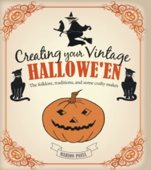Creating Your Vintage Halloween : The Folklore, Traditions, and Some Crafty Makes, Hardback Book