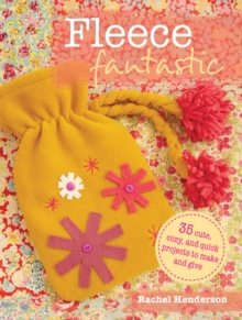 Fleece Fantastic : 35 Cute, Cozy, and Quick Projects to Make and Give, Paperback Book