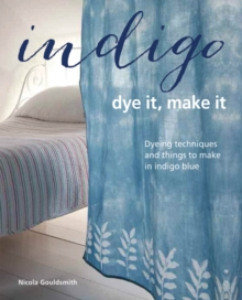 Indigo: Dye It, Make It : Techniques from Plain and Dip-Dyeing to Tie-Dyeing and Batik, in Natural Indigo Blue, Hardback Book