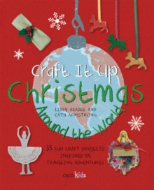 Craft it Up: Christmas Around the World : 35 Fun Craft Projects Inspired by Traveling Adventures, Paperback Book