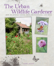 The Urban Wildlife Gardener : How to Attract Birds, Bees, Butterflies, and More, Hardback Book