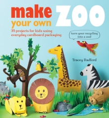Make Your Own Zoo : 35 Projects for Kids Using Everyday Cardboard Packaging. Turn Your Recycling into a Zoo!, Paperback Book