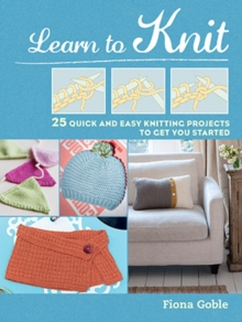 Learn to Knit : 25 Quick and Easy Knitting Projects to Get You Started, Paperback / softback Book
