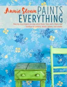 Annie Sloan Paints Everything : Step-By-Step Projects for Your Entire Home, from Walls, Floors, and Furniture, to Curtains, Blinds, Pillows, and Shades, Paperback Book