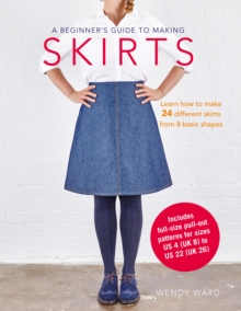 A Beginner's Guide to Making Skirts : Learn How to Make 24 Different Skirts from 8 Basic Shapes, Paperback Book