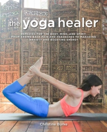 The Yoga Healer : Remedies for the Body, Mind, and Spirit, from Easing Back Pain and Headaches to Managing Anxiety and Finding Joy and Peace within, Paperback / softback Book