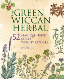The Green Wiccan Herbal : 52 Magical Herbs, Plus Spells and Witchy Rituals, Paperback Book