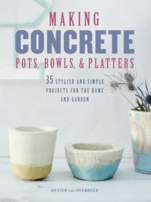 Making Concrete Pots, Bowls, and Platters : 35 Stylish and Simple Projects for the Home and Garden, Paperback Book