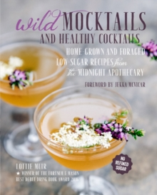 Wild Mocktails and Healthy Cocktails : Home-Grown and Foraged Low-Sugar Recipes from the Midnight Apothecary, Hardback Book