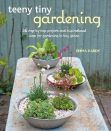 Teeny Tiny Gardening : 35 Step-by-Step Projects and Inspirational Ideas for Gardening in Tiny Spaces, Paperback Book