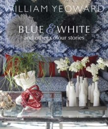 William Yeoward: Blue and White and Other Stories : A Personal Journey Through Colour, Hardback Book