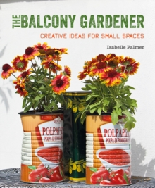 The Balcony Gardener : Creative Ideas for Small Spaces, Paperback Book