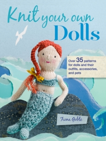 Knit Your Own Dolls : Over 35 Patterns for Dolls and Their Outfits, Accessories, and Pets