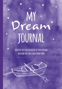 My Dream Journal : Uncover the Real Meaning of Your Dreams and How You Can Learn from Them, Hardback Book