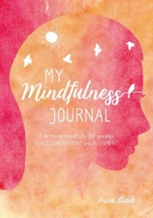 My Mindfulness Journal : Live More Mindfully for Greater Peace, Contentment and Fulfilment, Hardback Book
