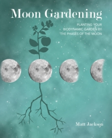 Moon Gardening : Planting Your Biodynamic Garden by the Phases of the Moon, Paperback / softback Book