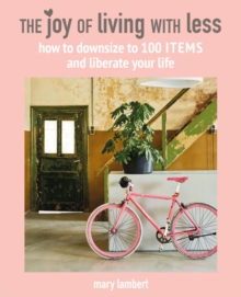 The Joy of Living with Less : How to Downsize to 100 Items and Liberate Your Life, Hardback Book