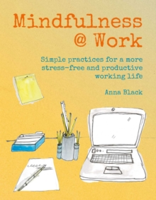 Mindfulness @ Work : Simple Meditations and Practices for a More Stress-Free and Productive Working Life, Hardback Book