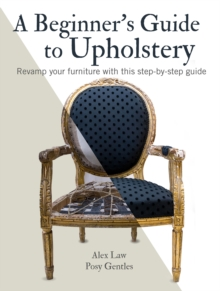 A Beginner's Guide to Upholstery : Revamp Your Furniture with This Step-by-Step Guide, Paperback / softback Book