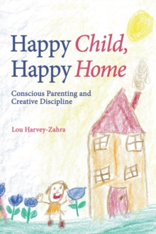 Happy Child, Happy Home : Conscious Parenting and Creative Discipline, Paperback Book