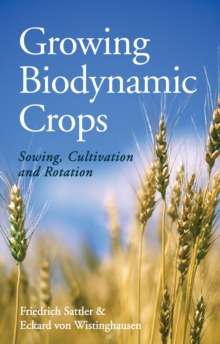 Growing Biodynamic Crops : Sowing, Cultivation and Rotation, Paperback Book