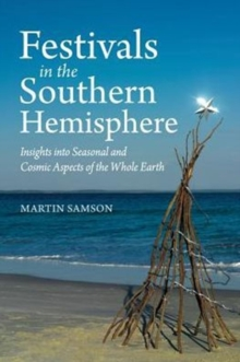 Festivals in the Southern Hemisphere : Insights into Cosmic and Seasonal Aspects of the Whole Earth, Paperback / softback Book
