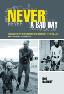 Never a Bad Day: : A Collection of Columns from the Legendary Endurance Sports Icon, Paperback / softback Book