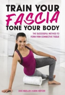Train Your Fascia Tone Your Body : The Successful Method to Form Firm Connective Tissue, Paperback Book