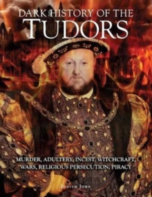Dark History of the Tudors : Murder, adultery, incest, witchcraft, wars, religious persecution, piracy, Hardback Book