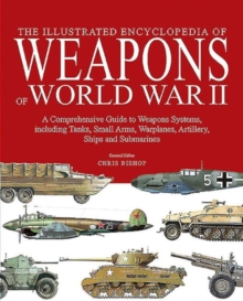 The Illustrated Encyclopedia of Weapons of World War II : The Comprehensive Guide to Over 1500 Weapons Systems, Including Tanks, Small Arms, Warplanes, Artillery, Ships and Submarines, Hardback Book