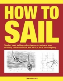 How to Sail : Teaches basic sailing and navigation techniques, boat anatomy, communication, and what to do in an emergency, Paperback / softback Book