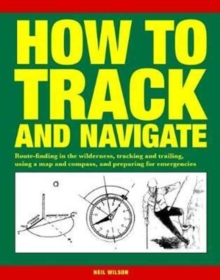 How to Track and Navigate : Route-finding in the wilderness, tracking and trailing, using a map and compass, and preparing for emergencies, Paperback / softback Book