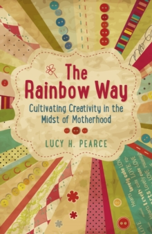 The Rainbow Way : Cultivating Creativity in the Midst of Motherhood, Paperback / softback Book