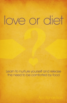 Love or Diet : Nurture Yourself and Release the Need to be Comforted by Food, Paperback / softback Book