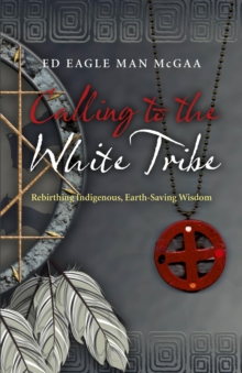 Calling to the White Tribe : Rebirthing Indigenous, Earth-saving Wisdom, Paperback / softback Book