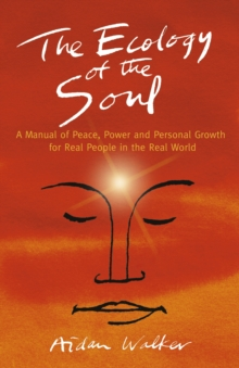 The Ecology of the Soul : A Manual of Peace, Power and Personal Growth for Real People in the Real World, Paperback / softback Book