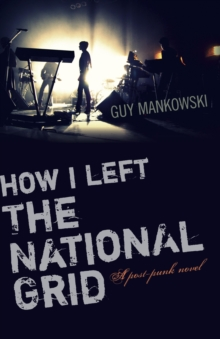 How I Left the National Grid : A Post-Punk Novel, Paperback Book