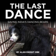 The Last Dance : Tragic Story of India's Dancing Bears, Hardback Book