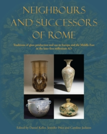 Neighbours and Successors of Rome : Traditions of Glass Production and use in Europe and the Middle East in the Later 1st Millennium AD, Hardback Book