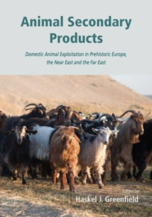 Animal Secondary Products : Domestic Animal Exploitation in Prehistoric Europe, the Near East and the Far East, Hardback Book