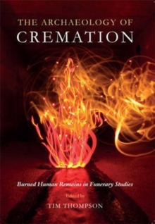 The Archaeology of Cremation : Burned Human Remains in Funerary Studies, Paperback / softback Book