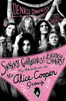 Snakes! Guillotines! Electric Chairs! : My Adventures in the Alice Cooper Band, Paperback / softback Book