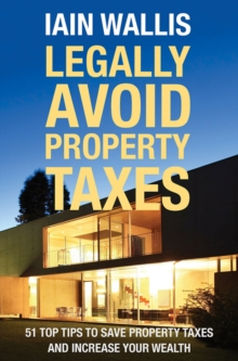 Legally Avoid Property Taxes : 51 Top Tips to Save Property Taxes and Increase your Wealth, Paperback / softback Book