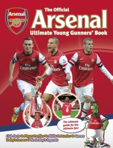 Official Arsenal Ultimate Young Gunners' Book : The Ultimate Guide for the Ultimate Fan!, Hardback Book