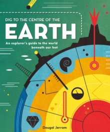Dig to the Centre of the Earth : An explorer's guide to the world beneath our feet, Hardback Book